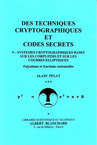 Des techniques cryptographiques et codes secrets 5: Systèmes cryptographiques basés sur les coprs finis et sur les courbes elliptiques par Alain Pelat