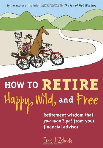How to Retire Happy, Wild, and Free: Retirement Wisdom That You Won't Get from Your Financial Advisor by Zelinski, Ernie J. (2009) Paperback