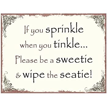 If you sprinkle when you tinkle be a sweetie & wipe the ...