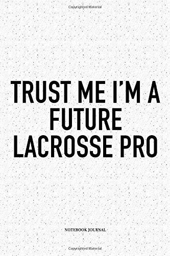 Trust Me I'm A Future Lacrosse Pro: A 6x9 Inch Softcover Matte Diary Notebook With 120 Blank Lined Pages And A Funny Field Sports Fanatic Cover Slogan -