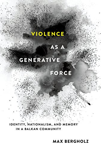 Violence as a Generative Force: Identity, Nationalism, and Memory in a Balkan Community (English Edition)