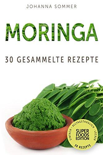 Superfoods Edition - Moringa: 30 gesammelte Superfood Rezepte für jeden Tag und jede Küche