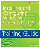 Training Guide Installing and Configuring Windows Server 2012 R2 (MCSA): MCSA 70-410 (Microsoft Press Training Guide)