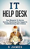 IT Help Desk: Your Blueprint To Service Success, Mastering User Support & Troubleshooting Like A Genius