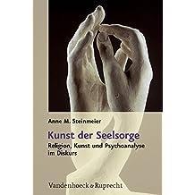 Kunst der Seelsorge: Religion, Kunst und Psychoanalyse im Diskurs