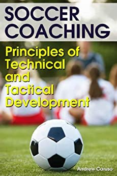 Soccer Coaching: Principles of Technical and Tactical Development by [Caruso, Andrew]