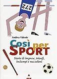 Così per sport : storie di imprese, trionfi, inciampi e ruzzoloni