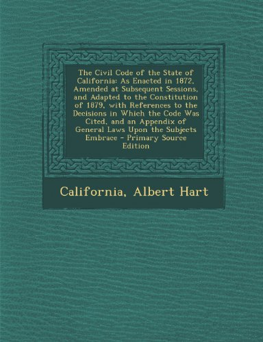 The Civil Code of the State of California: As Enacted in 1872, Amended at Subsequent Sessions, and Adapted to the Constitution of 1879, with Reference