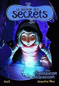 La maison des secrets, tome 4 : Une mystérieuse disparition par Jacqueline West