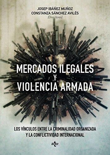 Mercados ilegales y violencia armada: Los vínculos entre la criminalidad organizada y la conflictividad internacional (Derecho - Estado Y Sociedad)