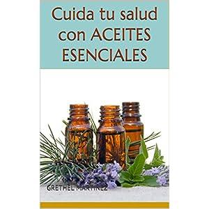 Cuida tu salud con aceites esenciales: Como usar los aceites esenciales en la vida diaria, para tratamiento y prevención…