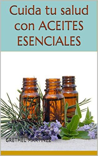Cuida tu salud con aceites esenciales: Como usar los aceites esenciales en la vida diaria, para tratamiento y prevención de enfermedades por Grethel Martinez