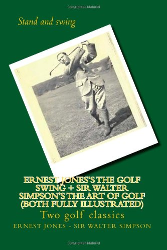 Ernest Jones's The Golf Swing + Sir Walter Simpson's The Art Of Golf (both fully illustrated): Two golf classics por Ernest Jones