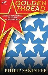 A Golden Thread: An Unofficial Critical History of Wonder Woman by Philip Sandifer (2013-10-29)