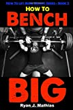 How To Bench BIG: 12 Week Bench Press Program and Technique Guide (How To Lift More Weight Series, Band 2)