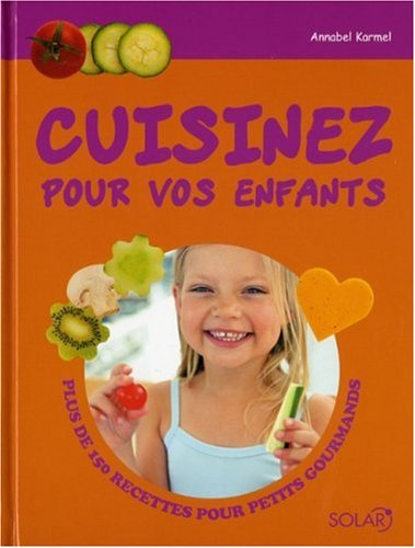 Cuisinez pour vos enfants : Plus de 150 recettes pour petits gourmands