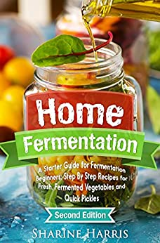 Home Fermentation: A Starter Guide for Fermentation Beginners: Step By Step Recipes for Fresh, Fermented Vegetables and Quick Pickles - 2nd Edition (DIY Pickling, Kombucha, Krauts, Kimchis) by [Harris, Sharine]