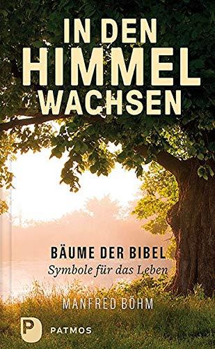 In den Himmel wachsen: Bäume der Bibel - Symbole für das Leben