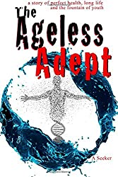 The Ageless Adept: Perfect health, long life and the fountain of youth: Volume 1