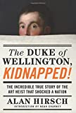 The Duke of Wellington, Kidnapped!: The Incredible True Story of the Art Heist That Shocked a Nation by Alan Hirsch (2016-04-12)