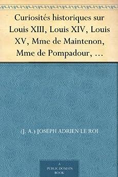 Curiosités historiques sur Louis XIII, Louis XIV, Louis XV, Mme de Maintenon, Mme de Pompadour, Mme du Barry, etc. par [Le Roi, (J. A.) Joseph Adrien]