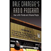 Dale Carnegie's Radio Program: How to Win Friends and Influence People - Lesson 2: Overcome Your Fears, How to Get a Raise & Staying Connected to Your Teenager by Dale Carnegie (2007-06-23)