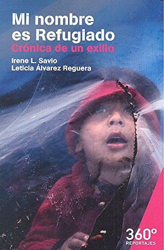 Mi nombre es refugiado. Crónica de un exilio (Reportajes 360º) por Irene L.Savio/Leticia Álvarez