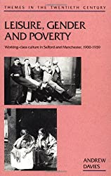 Leisure, Gender and Poverty: Working-class Culture in Salford and Manchester, 1900-39 (Themes in the Twentieth Century)