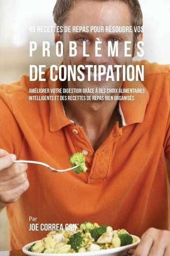 46 Recettes pour Résoudre vos Problèmes de Constipation: Améliorez votre Digestion en Choisissant Intelligemment vos Aliments et en Organisant Mieux vos Repas par Joe Correa