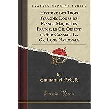 Histoire Des Trois Grandes Loges de Francs-Macons En France, Le Gr. Orient, Le Sup. Conseil. La Gr. Loge Nationale (Classic Reprint)