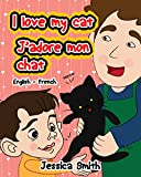 I Love My Cat - J'adore Mon Chat: English - French Children's Picture Book - stunning illustrations for an awesome and fun way to learn languages (Bilingual Children Book) (English Edition)