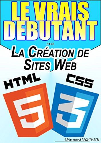 LE VRAIS DEBUTANT DANS la création de site web (HTML/CSS): Formation en HTML et CSS par Mohammad LEGHDAICH