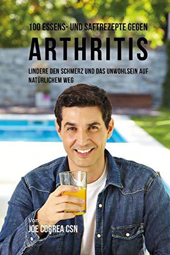 100 Essens- und Saftrezepte gegen Arthritis: Lindere den Schmerz und das Unwohlsein auf natürlichem Weg -