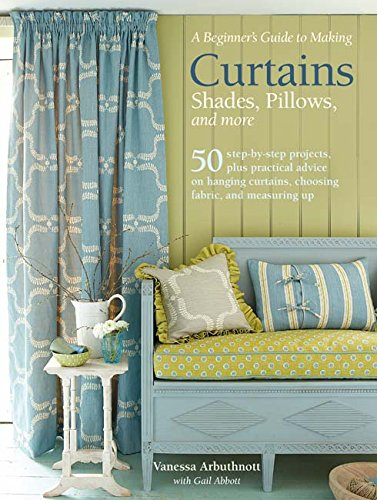 A Beginner's Guide to Making Curtains, Shades, Pillows, Cushions, and More: 50 step-by-step projects, plus practical advice on hanging curtains, choosing fabric, and measuring up