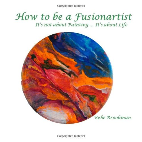 How to be a Fusionartist: It's not about Painting ... It's about Life: Volume 2