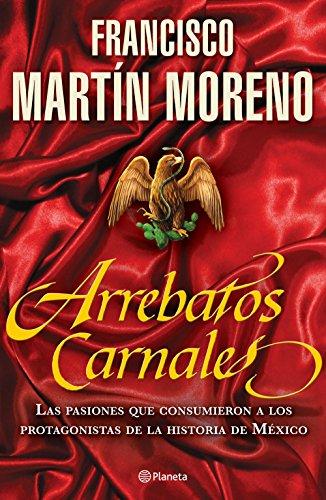 Arrebatos carnales: Las pasiones que consumieron a los protagonistas de la Historia de México por Francisco Martín Moreno