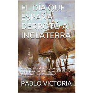 EL DÍA QUE ESPAÑA DERROTÓ A INGLATERRA: De cómo Blas de Lezo, tuerto, manco y cojo, derrotó en Cartagena de Indias a la otra (1 Los amores prohib