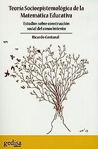 Teoría Socioepistemológica de la Matemática Educativa: Estudios sobre construcción social del conocimiento par  Ricardo Cantoral Uriza