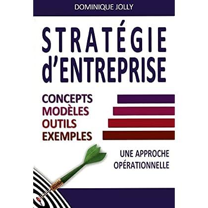Stratégie d'entreprise: Concepts, modèles, outils, exemples - Une approche opérationnelle