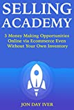 SELLING ACADEMY: 3 Money Making Opportunities Online via Ecommerce Even Without Your Own Inventory (English Edition)