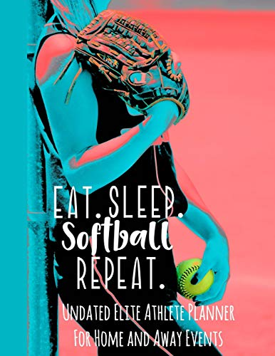 Eat Sleep Softball Repeat: Undated Elite Athlete Planner For Home and Away Events - Super Sports Mom , Dad and Coach Approved -  Monthly Away Game Planner - Budget Tracker And More (Elite Softball)