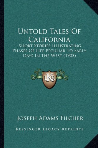 Untold Tales of California: Short Stories Illustrating Phases of Life Peculiar to Early Days in the West (1903)