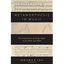 Metamorphosis in Music: The Compositions of György Ligeti in the 1950s and 1960s
