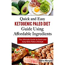 Quick and Easy Ketogenic Paleo Diet Guide Using Affordable Ingredients: The Ultimate Guide to Quick and Easy Keto Paleo Lifestyle