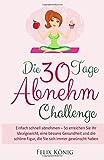 Abnehmen ohne Diät: Die 30-Tage-Abnehm-Challenge: Einfach schnell abnehmen - So erreichen Sie Ihr Idealgewicht, eine bessere Gesundheit und die schöne ... Dit, Idealgewicht, Abnehmen ohne Dit)