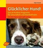 Glücklicher Hund!: Das 10-Punkte-Programm für Gesundheit und Wohlbefinden - Nadja Kneissler