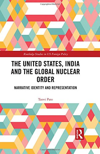 The United States, India and the Global Nuclear Order: Narrative Identity and Representation (Routledge Studies in US Foreign Policy)