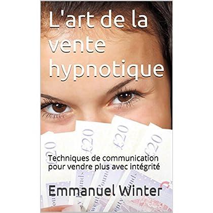 L'art de la vente  hypnotique: Techniques de communication pour vendre plus avec intégrité