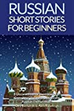 Russian Short Stories For Beginners: 8 Unconventional Short Stories to Grow Your Vocabulary and Learn Russian the Fun Way!: Volume 1