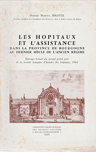 Dr Marcel Bolotte,... Les Hôpitaux et l'assistance dans la province de Bourgogne : Au dernier siècle de l'Ancien régime